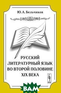 Купить Русский литературный язык во второй половине XIX века, Либроком, Ю. А. Бельчиков, 978-5-397-03347-3