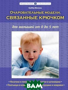 Купить Очаровательные модели, связанные крючком, для малышей от 0 до 5 лет, ЭКСМО, Матела Бобби, 978-5-699-52314-6