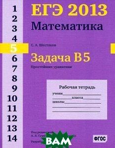 ЕГЭ 2013 Математика Задача В 5. Простейшие уравнения. Рабочая тетрадь. 4-е изд., стерелтип.