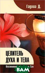 Купить Целитель духа и тела. Воспоминания врача о Саи, Амрита-Русь, Д. Гадхиа, 978-5-413-00832-4