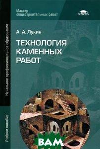 Купить Технология каменных работ, Академия, А. А. Лукин, 978-5-7695-9974-3