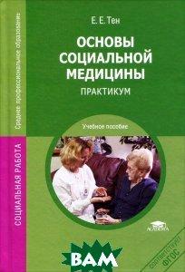 Купить Основы социальной медицины. Практикум, Академия, Е. Е. Тен, 978-5-7695-8426-8