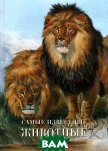 Купить Самые известные животные, Неизвестный, Пантилеева А.И., сост., 978-5-7793-1955-3