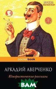 Купить Юмористические рассказы, ЭКСМО, Аркадий Аверченко, 978-5-699-59470-2