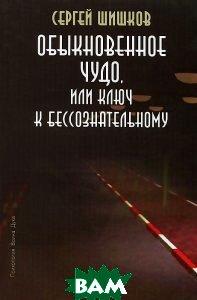 Купить Обыкновенное чудо, или Ключ к бессознательному, Старклайт, Сергей Шишков, 978-5-9633-0070-1
