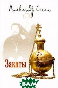 Купить Закаты (изд. 2012 г. ), ВЕЧЕ, Александр Сегень, 978-5-4444-0462-1