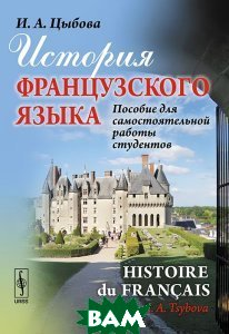 Купить История французского языка. Пособие для самостоятельной работы студентов / Histoire du francais, URSS, И. А. Цыбова, 978-5-397-03024-3