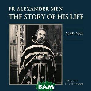 Купить Fr Alexander Men: The Story of His Life: 1935-1990, Центр книги Рудомино, 978-5-905626-49-4