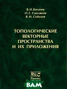Купить Топологические векторные пространства и их приложения, Регулярная и хаотическая динамика, Институт компьютерных исследований, В. И. Богачев, О. Г. Смолянов, В. И. Соболев, 978-5-93972-941-3