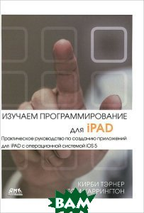 Купить Изучаем программирование для iPAD / Learning iPad Programming: A Hands-On Guide to Building iPad Apps with iOS 5, ДМК Пресс, Кирби Тэрнер, Том Харрингтон / Kirby Turner, Tom Harrington, 978-5-94074-844-1