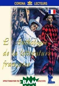 Купить L`anthologie de la litterature francaise / Хрестоматия по французской литературе, Корона-Век, А. Е. Лукина, 978-5-7931-0913-0