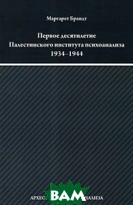 Купить Первое десятилетие Палестинского института психоанализа (Институт Макса Эйтингона) 1934-1944, ERGO, Маргарет Брандт, 978-5-98904-122-0