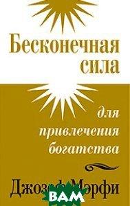 Купить Бесконечная сила для привлечения богатства, ПОПУРРИ, Джозеф Мэрфи, 978-985-15-1726-4