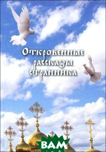 Купить Откровенные рассказы странника, Сибирская Благозвонница, 978-5-91362-578-6