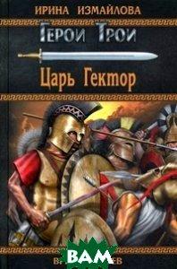 Купить Царь Гектор, ВЕЧЕ, Ирина Измайлова, 978-5-4444-0534-5