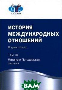 История международных отношений. В 3 томах. Том 3. Ялтинско-Подсдамская система