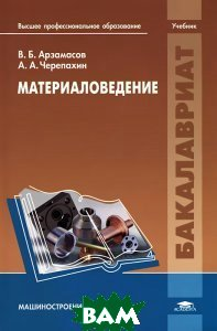Материаловедение, Академия, В. Б. Арзамасов, А. А. Черепахин, 978-5-7695-8835-8  - купить со скидкой