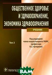 Купить Общественное здоровье и здравоохранение, экономика здравоохранения. В 2 томах. Том 2, ГЭОТАР-Медиа, 978-5-9704-2415-5