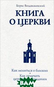 Купить Книга о Церкви. Путеводитель для верующих, ЭКСМО, Борис Воздвиженский, 978-5-699-59431-3