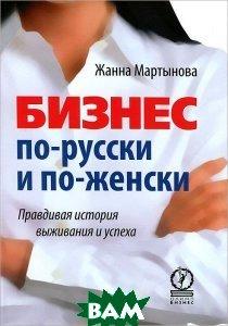 Купить Бизнес по-русски и по-женски. Правдивая история выживания и успеха, Олимп-Бизнес, Жанна Мартынова, 978-5-9693-0237-2