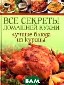 Купить Все секреты домашней кухни. Лучшие блюда из курицы, Контэнт, 978-5-91906-286-8