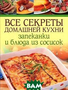 Купить Все секреты домашней кухни. Запеканки и блюда из сосисок, Контэнт, 978-5-91906-284-4