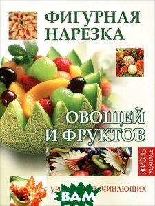 Купить Фигурная нарезка овощей и фруктов. Уроки для начинающих, ФЕНИКС, Селена Мун, 978-5-222-18604-6