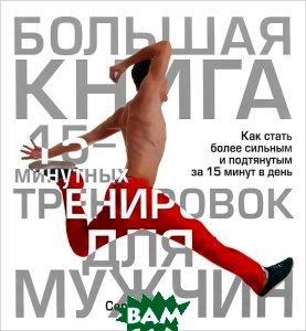 Купить Большая книга 15-минутных тренировок для мужчин, ПОПУРРИ, Селин Йегер, 978-985-15-1793-6