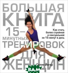 Купить Большая книга 15-минутных тренировок для женщин, ПОПУРРИ, Селин Йегер, 978-985-15-1794-3