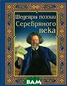 Купить Шедевры поэзии Серебряного века, Дом Славянской Книги, 978-5-91503-212-4