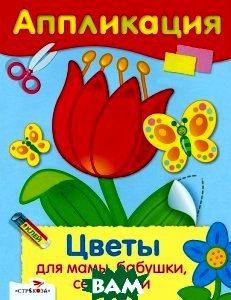 Купить Цветы для мамы, бабушки, сестренки. Аппликация, Стрекоза, 978-5-479-01296-9