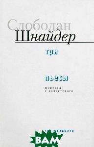 Купить Слободан Шнайдер. Три пьесы, Три квадрата, 978-5-94607-171-0