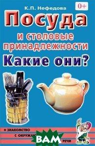 Купить Посуда и столовые принадлежности. Какие они? Пособие для воспитателей, гувернеров, родителей, Гном, Нефедова Катерина Петровна, 978-5-91928-566-3