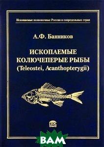 Купить Ископаемые колючеперые рыбы (Teleostei, Acanthopterygii), ГЕОС, А. Ф. Банников, 978-5-89118-504-3