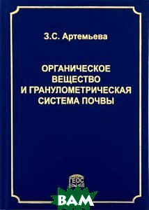 Купить Органическое вещество и гранулометрическая система почвы, ГЕОС, З. С. Артемьева, 978-5-89118-511-1