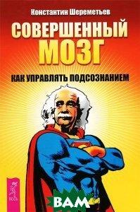 Купить Совершенный мозг. Как управлять подсознанием, ИГ Весь, Шереметьев Константин Петрович, 978-5-9573-2504-8