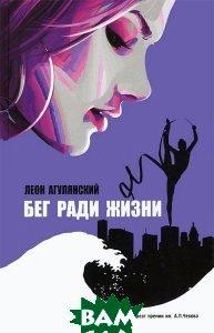 Купить Бег ради жизни, АСТ, Леон Агулянский, 978-5-17-077180-6