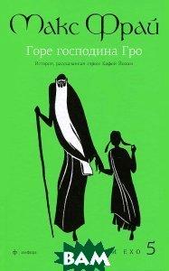 Купить Горе господина Гро. История, рассказанная сэром Кофой Йохом. Хроники Ехо 5, АМФОРА, Макс Фрай, 978-5-367-02609-2