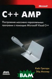 Купить C++ AMP. Построение массивно параллельных программ с помощью Microsoft Visual C++, ДМК Пресс, Кейт Грегори, Эйд Миллер, 978-5-94074-896-0