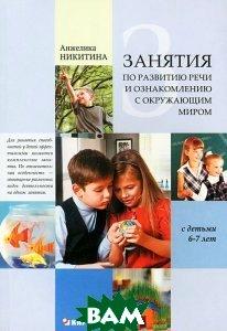 Купить Занятия по развитию речи и ознакомлению с окружающим миром с детьми 6-7 лет, КАРО, Анжелика Никитина, 978-5-9925-0755-3