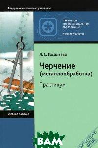 Купить Черчение (металлообработка). Практикум, Академия, Л. С. Васильева, 978-5-7695-9540-0