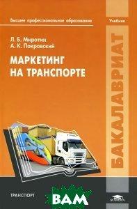 Купить Маркетинг на транспорте, Академия, Л. Б. Миротин, А. К. Покровский, 978-5-7695-8828-0