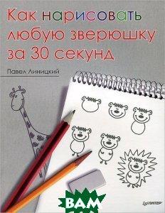 Как нарисовать любую зверюшку за 30 секунд, Питер, Павел Линицкий, 978-5-496-00263-9  - купить со скидкой