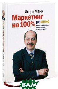 Купить Маркетинг на 100%. Ремикс. Как стать хорошим менеджером по маркетингу, Манн, Иванов и Фербер, Игорь Манн, 978-5-91657-314-5