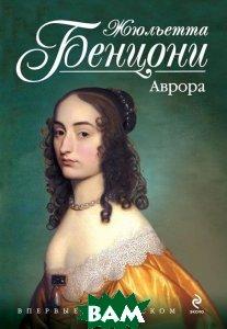 Купить Аврора (изд. 2013 г. ), ЭКСМО, Жюльетта Бенцони, 978-5-699-64177-2