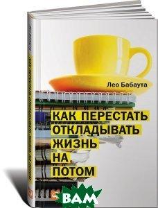 Купить Как перестать откладывать жизнь на потом, Альпина Паблишер, Лео Бабаута, 978-5-9614-4358-5