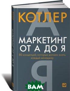 Купить Маркетинг от А до Я. 80 концепций, которые должен знать каждый менеджер, Альпина Паблишер, Филип Котлер, 978-5-9614-6745-1