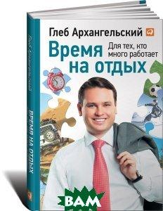 Купить Время на отдых. Для тех, кто много работает, Альпина Паблишер, Глеб Архангельский, 978-5-9614-4340-0