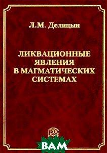 Купить Ликвационные явления в магматических системах, ГЕОС, Л. М. Делицын, 978-5-89118-516-6