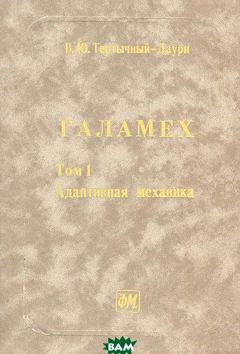 Купить Галамех. В 4 томах. Том 1. Адаптивная механика, ФИЗМАТЛИТ, В. Ю. Тертычный-Даури, 978-5-94052-152-5